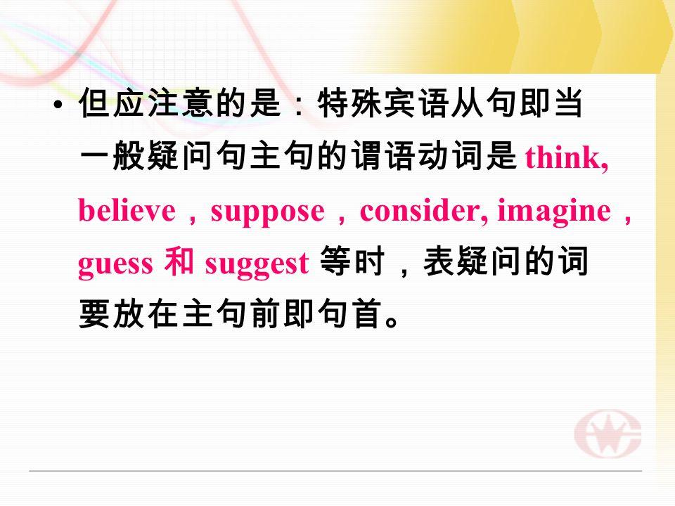 但应注意的是:特殊宾语从句即当 一般疑问句主句的谓语动词是 think, believe , suppose , consider, imagine , guess 和 suggest 等时,表疑问的词 要放在主句前即句首。