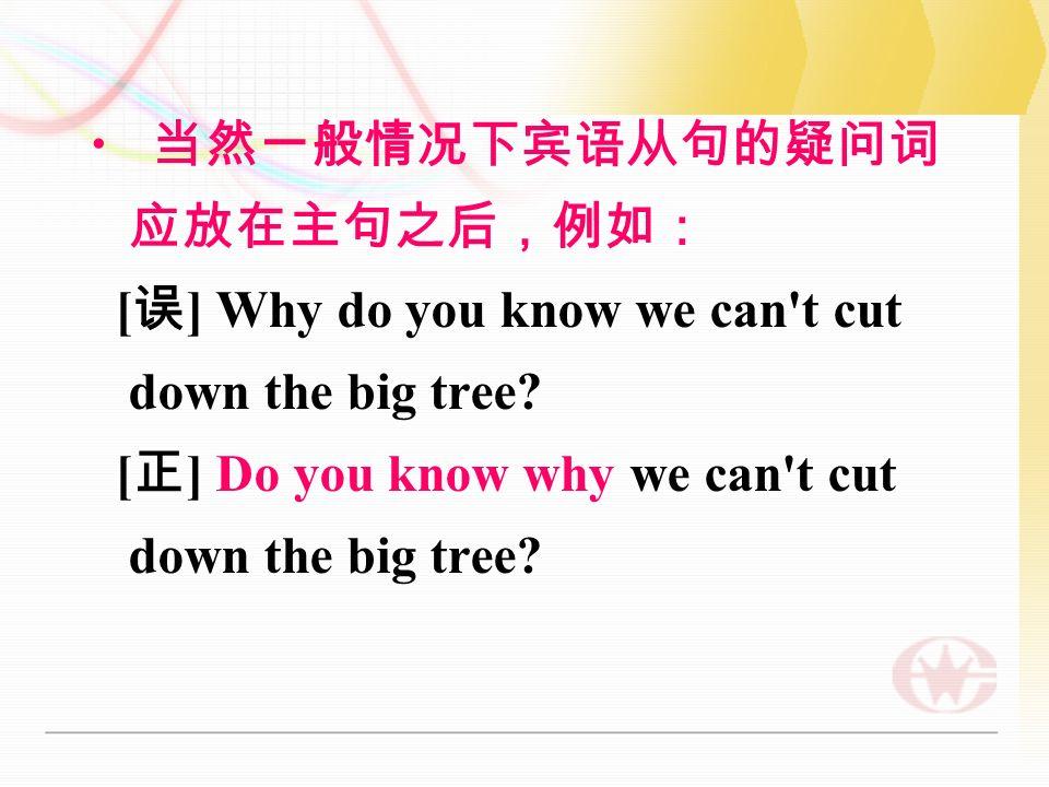 当然一般情况下宾语从句的疑问词 应放在主句之后,例如: [ 误 ] Why do you know we can t cut down the big tree.