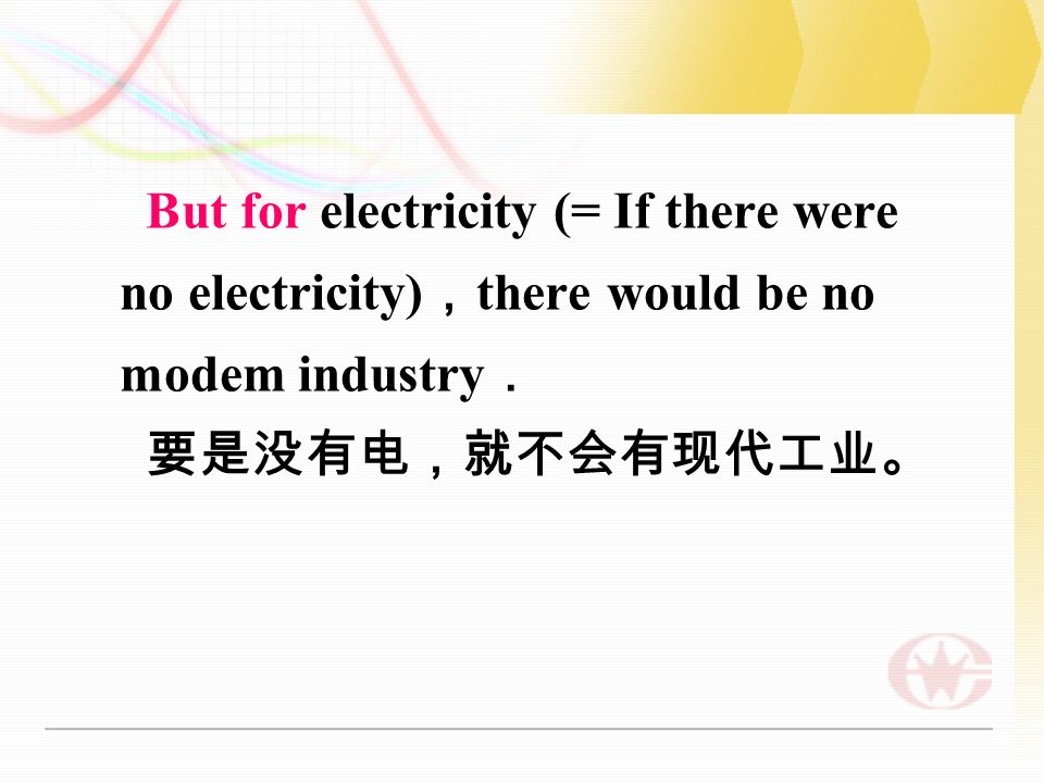 But for electricity (= If there were no electricity) , there would be no modem industry . 要是没有电,就不会有现代工业。