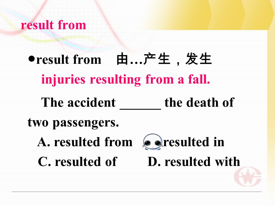 result from ● result from 由 … 产生,发生 injuries resulting from a fall.