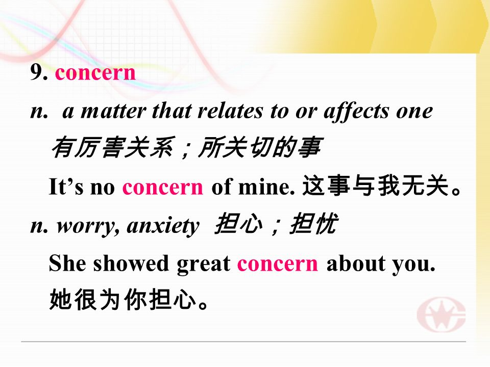 9. concern n. a matter that relates to or affects one 有厉害关系;所关切的事 It's no concern of mine.