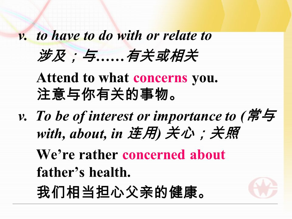 v.to have to do with or relate to 涉及;与 …… 有关或相关 Attend to what concerns you.