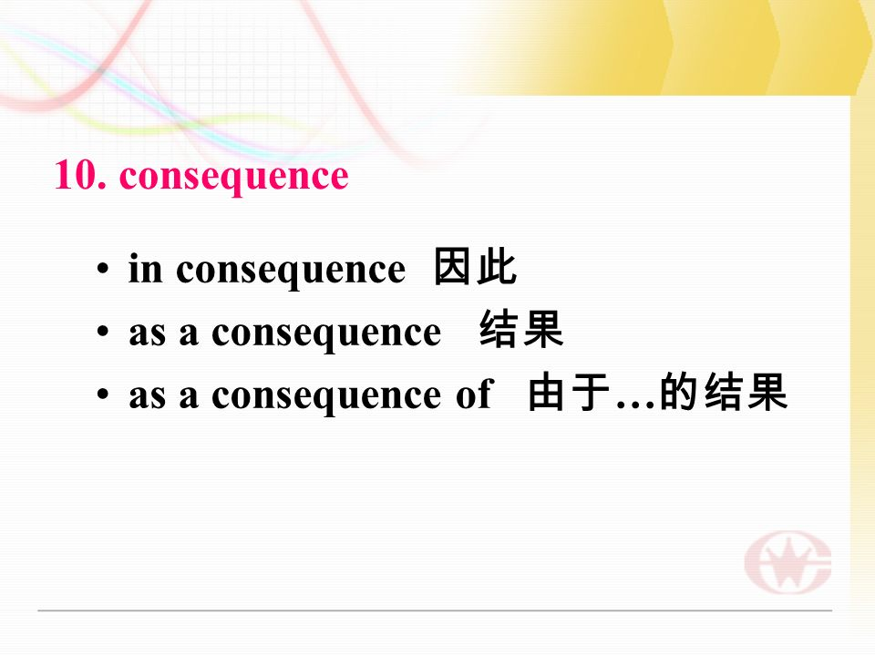 10. consequence in consequence 因此 as a consequence 结果 as a consequence of 由于 … 的结果