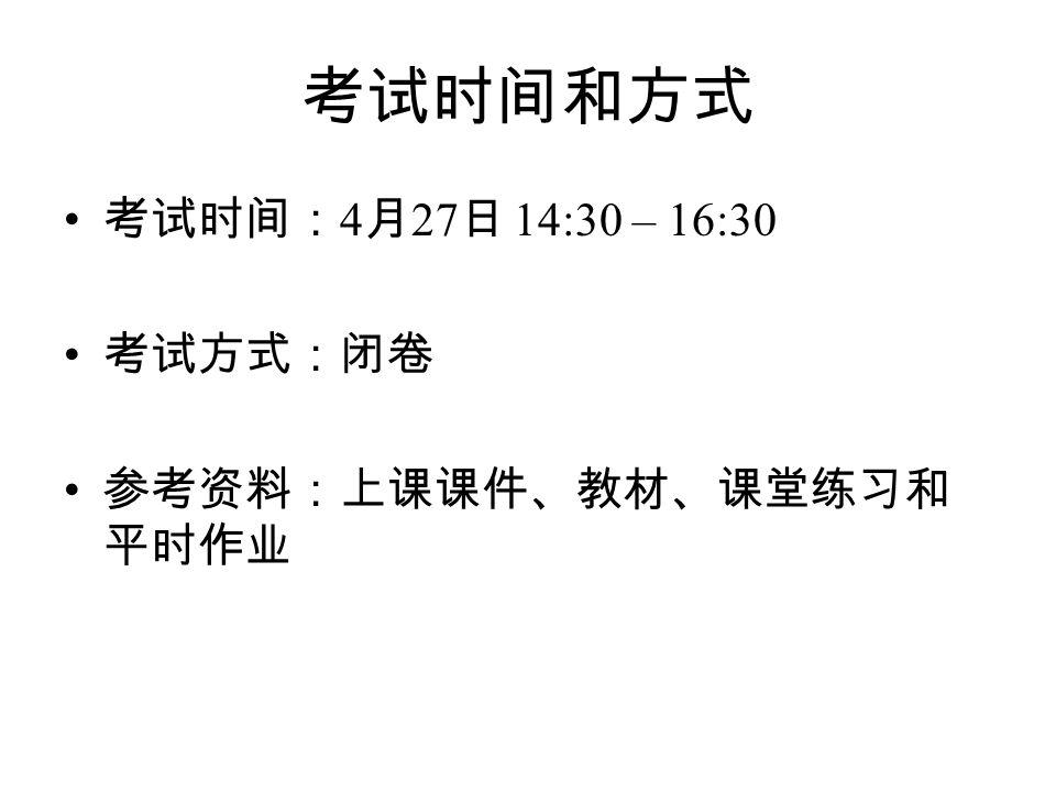 考试时间和方式 考试时间: 4 月 27 日 14:30 – 16:30 考试方式:闭卷 参考资料:上课课件、教材、课堂练习和 平时作业