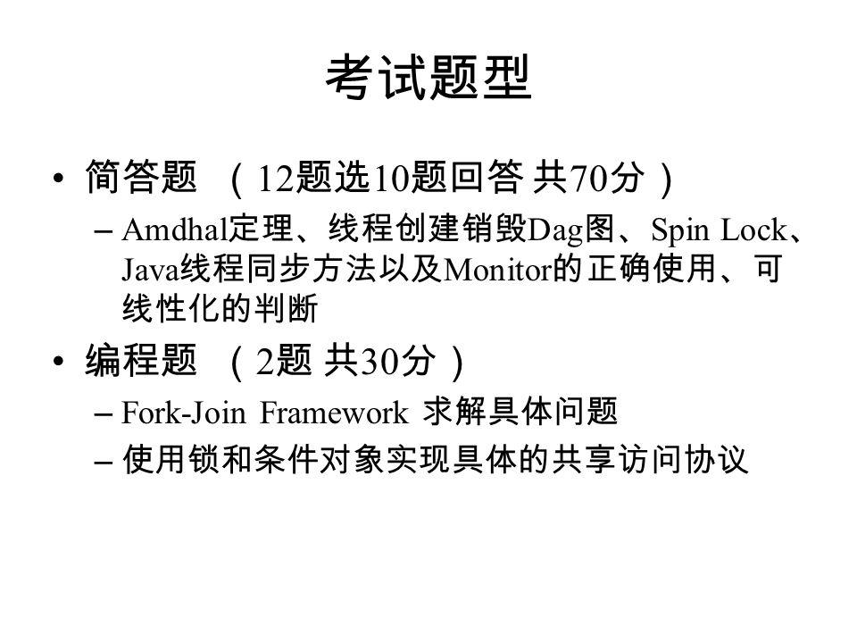 考试题型 简答题 ( 12 题选 10 题回答 共 70 分) – Amdhal 定理、线程创建销毁 Dag 图、 Spin Lock 、 Java 线程同步方法以及 Monitor 的正确使用、可 线性化的判断 编程题 ( 2 题 共 30 分) – Fork-Join Framework 求解具体问题 – 使用锁和条件对象实现具体的共享访问协议
