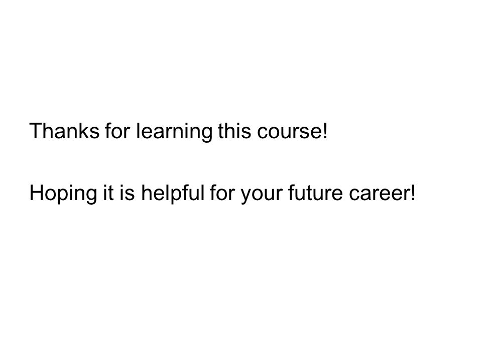 Thanks for learning this course! Hoping it is helpful for your future career!