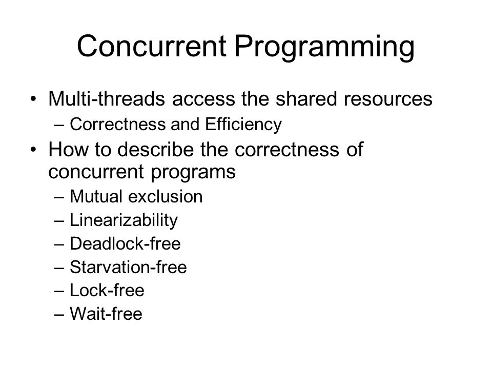 Concurrent Programming Multi-threads access the shared resources – Correctness and Efficiency How to describe the correctness of concurrent programs – Mutual exclusion – Linearizability – Deadlock-free – Starvation-free – Lock-free – Wait-free