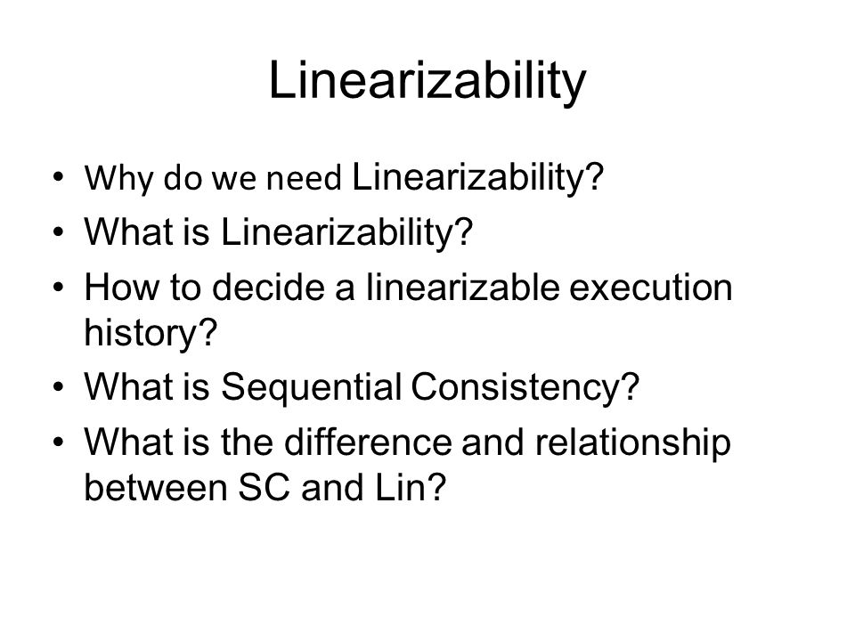 Linearizability Why do we need Linearizability. What is Linearizability.