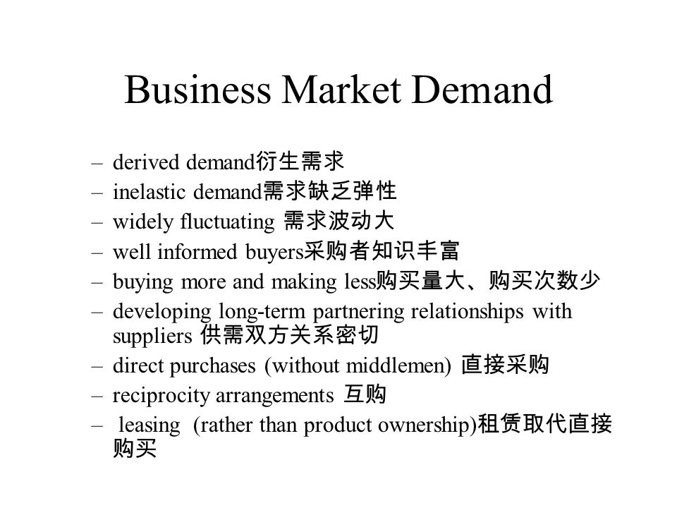 Business Market Demand –derived demand 衍生需求 –inelastic demand 需求缺乏弹性 –widely fluctuating 需求波动大 –well informed buyers 采购者知识丰富 –buying more and making less 购买量大、购买次数少 –developing long-term partnering relationships with suppliers 供需双方关系密切 –direct purchases (without middlemen) 直接采购 –reciprocity arrangements 互购 – leasing (rather than product ownership) 租赁取代直接 购买