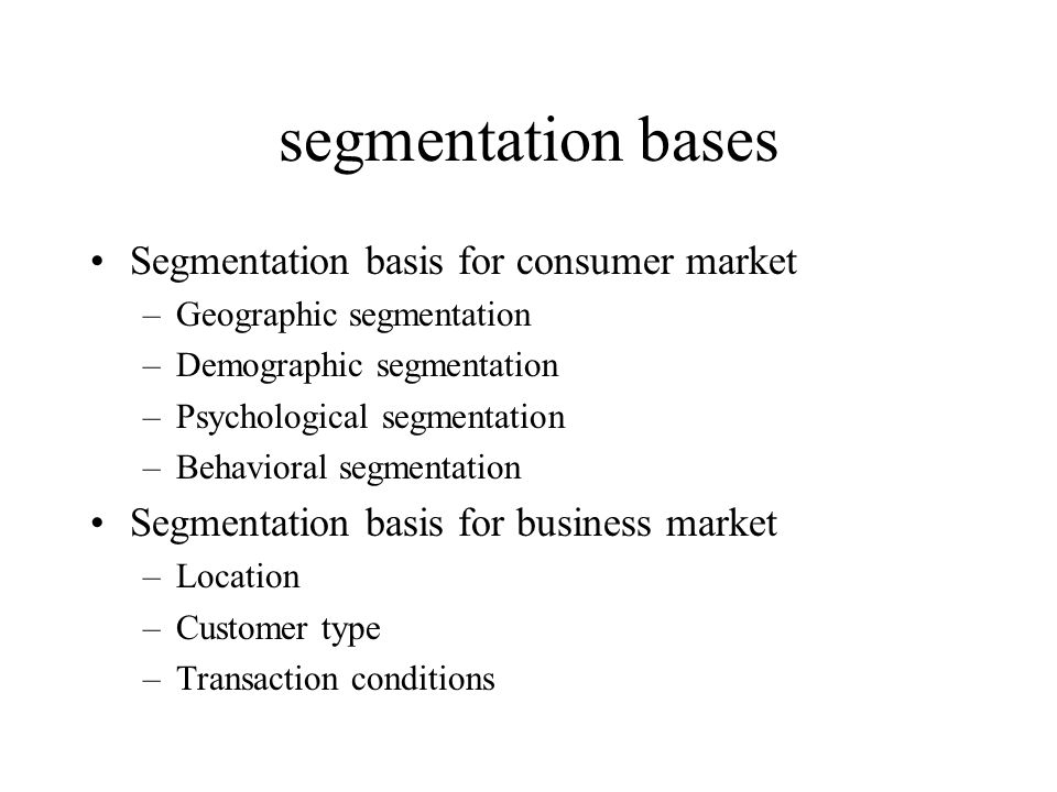 segmentation bases Segmentation basis for consumer market –Geographic segmentation –Demographic segmentation –Psychological segmentation –Behavioral segmentation Segmentation basis for business market –Location –Customer type –Transaction conditions