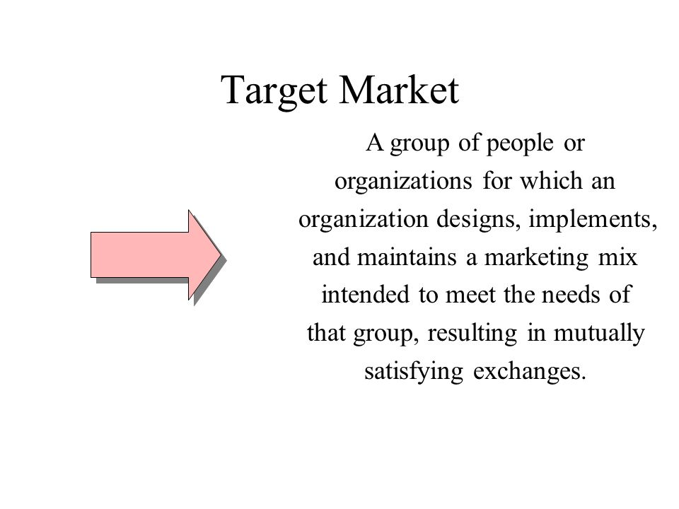 Target Market A group of people or organizations for which an organization designs, implements, and maintains a marketing mix intended to meet the needs of that group, resulting in mutually satisfying exchanges.