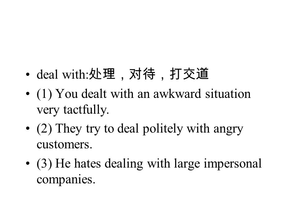 deal with: 处理,对待,打交道 (1) You dealt with an awkward situation very tactfully.