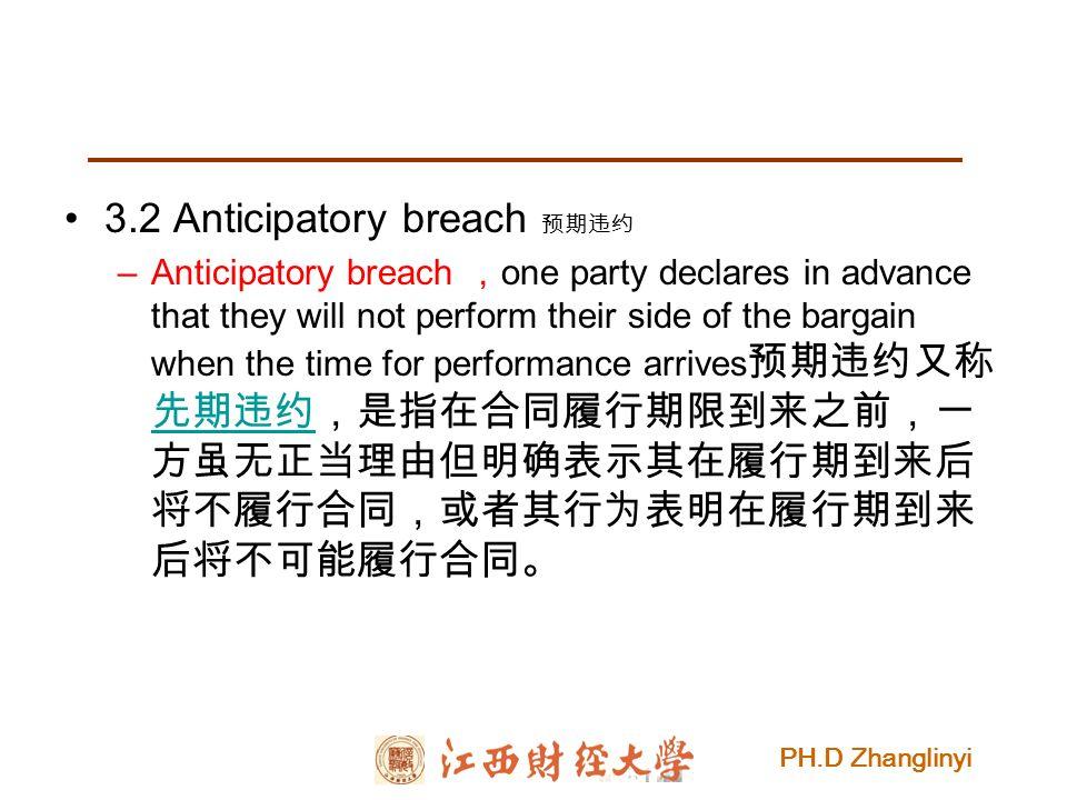 PH.D Zhanglinyi 3.2 Anticipatory breach 预期违约 –Anticipatory breach , one party declares in advance that they will not perform their side of the bargain when the time for performance arrives 预期违约又称 先期违约,是指在合同履行期限到来之前,一 方虽无正当理由但明确表示其在履行期到来后 将不履行合同,或者其行为表明在履行期到来 后将不可能履行合同。 先期违约