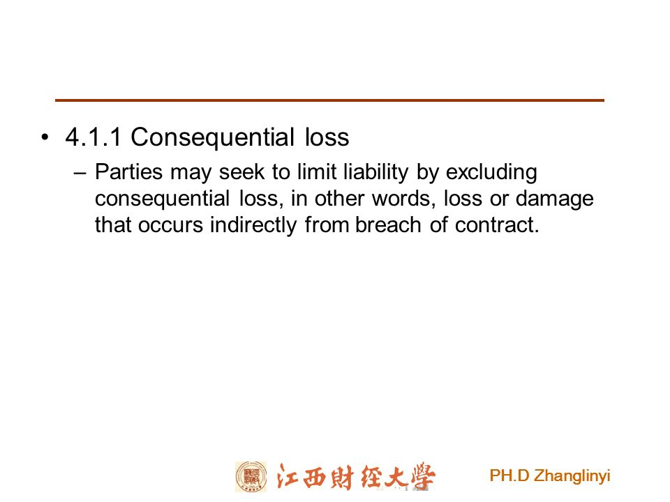 PH.D Zhanglinyi 4.1.1 Consequential loss –Parties may seek to limit liability by excluding consequential loss, in other words, loss or damage that occurs indirectly from breach of contract.