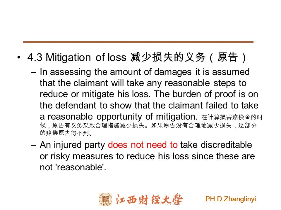 PH.D Zhanglinyi 4.3 Mitigation of loss 减少损失的义务(原告) –In assessing the amount of damages it is assumed that the claimant will take any reasonable steps to reduce or mitigate his loss.