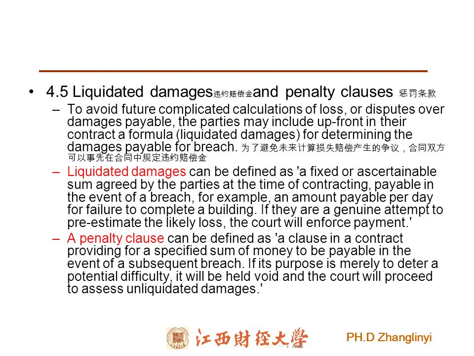 PH.D Zhanglinyi 4.5 Liquidated damages 违约赔偿金 and penalty clauses 惩罚条款 –To avoid future complicated calculations of loss, or disputes over damages payable, the parties may include up-front in their contract a formula (liquidated damages) for determining the damages payable for breach.