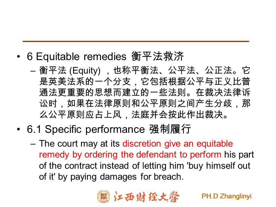 PH.D Zhanglinyi 6 Equitable remedies 衡平法救济 – 衡平法 (Equity) ,也称平衡法、公平法、公正法。它 是英美法系的一个分支,它包括根据公平与正义比普 通法更重要的思想而建立的一些法则。在裁决法律诉 讼时,如果在法律原则和公平原则之间产生分歧,那 么公平原则应占上风,法庭并会按此作出裁决。 6.1 Specific performance 强制履行 –The court may at its discretion give an equitable remedy by ordering the defendant to perform his part of the contract instead of letting him buy himself out of it by paying damages for breach.