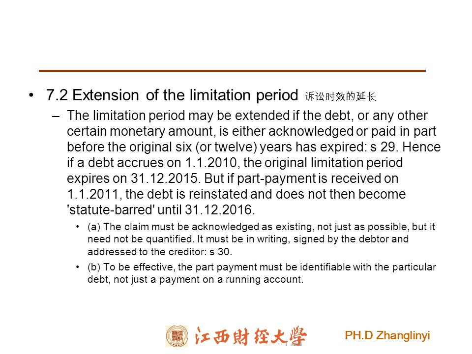 PH.D Zhanglinyi 7.2 Extension of the limitation period 诉讼时效的延长 –The limitation period may be extended if the debt, or any other certain monetary amount, is either acknowledged or paid in part before the original six (or twelve) years has expired: s 29.