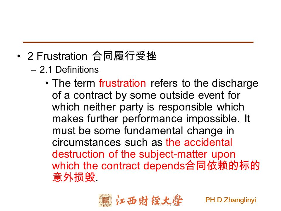 PH.D Zhanglinyi 2 Frustration 合同履行受挫 –2.1 Definitions The term frustration refers to the discharge of a contract by some outside event for which neither party is responsible which makes further performance impossible.