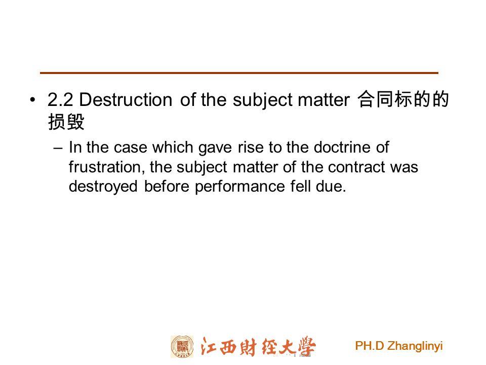 PH.D Zhanglinyi 2.2 Destruction of the subject matter 合同标的的 损毁 –In the case which gave rise to the doctrine of frustration, the subject matter of the contract was destroyed before performance fell due.