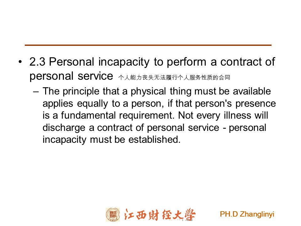 PH.D Zhanglinyi 2.3 Personal incapacity to perform a contract of personal service 个人能力丧失无法履行个人服务性质的合同 –The principle that a physical thing must be available applies equally to a person, if that person s presence is a fundamental requirement.