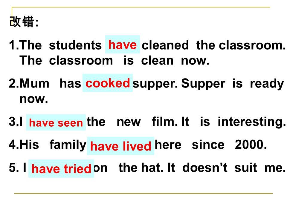 改错 : 1.The students has cleaned the classroom. The classroom is clean now.