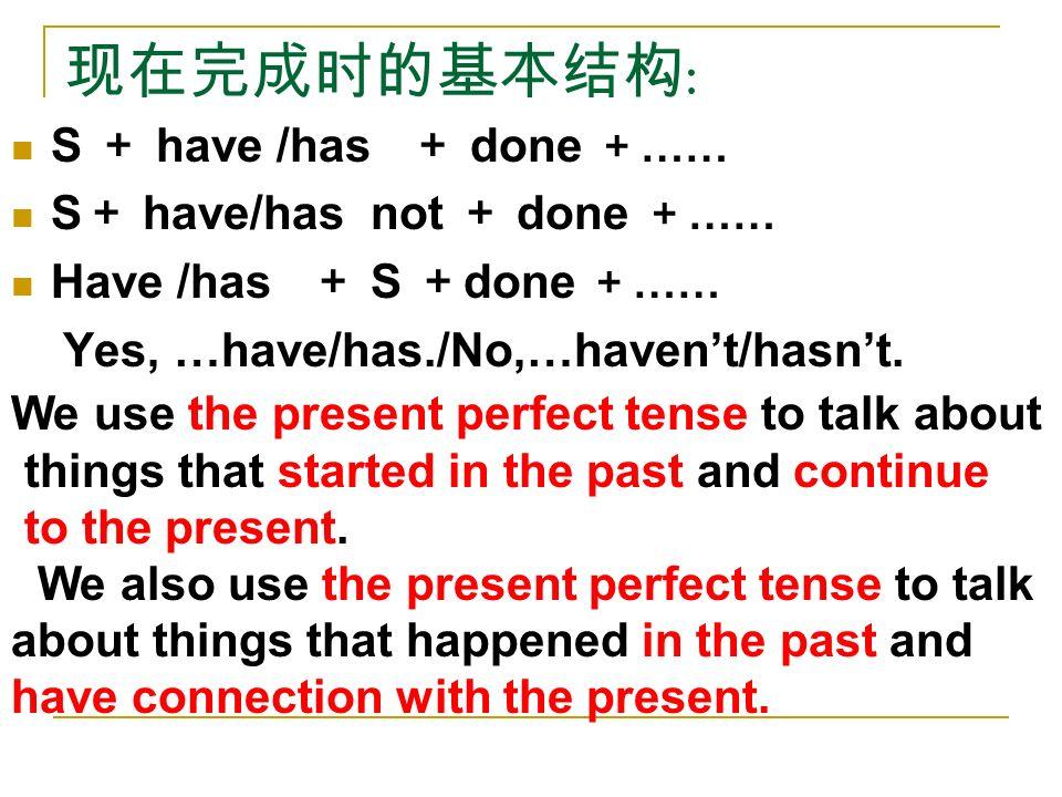现在完成时的基本结构 : S + have /has + done + …… S + have/has not + done + …… Have /has + S + done + …… Yes, …have/has./No,…haven't/hasn't.
