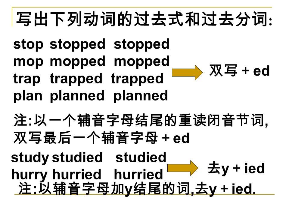 写出下列动词的过去式和过去分词 : stop mop trap plan stopped mopped trapped planned 注 : 以一个辅音字母结尾的重读闭音节词, 双写最后一个辅音字母+ ed 双写+ ed study hurry studied hurried 去 y + ied 注 : 以辅音字母加 y 结尾的词, 去 y + ied.