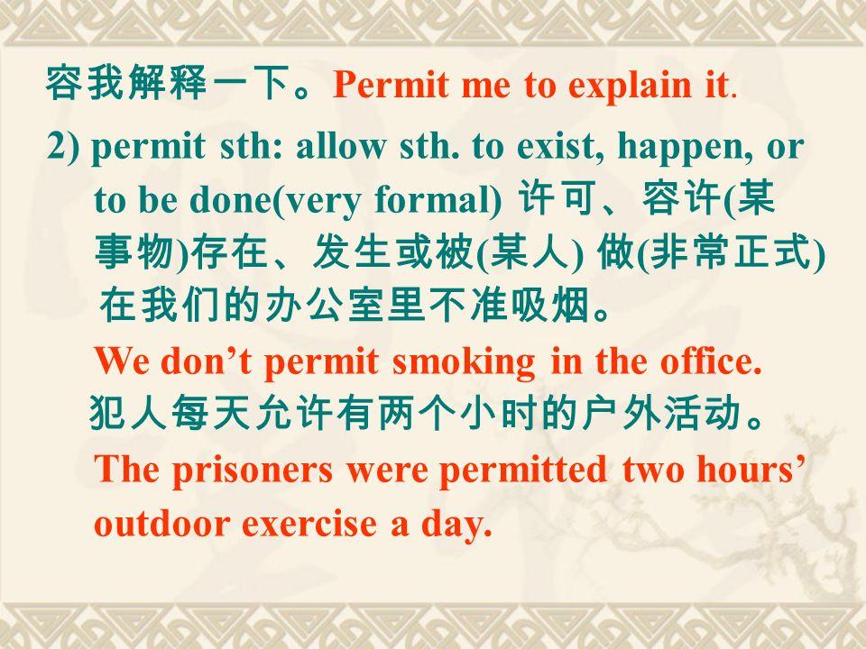 容我解释一下。 Permit me to explain it. 2) permit sth: allow sth.