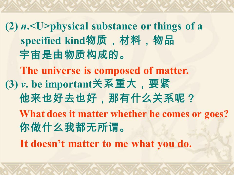 (2) n. physical substance or things of a specified kind 物质,材料,物品 宇宙是由物质构成的。 (3) v.