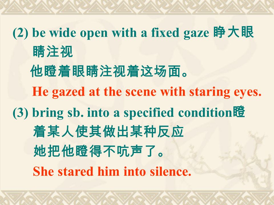 (2) be wide open with a fixed gaze 睁大眼 睛注视 他瞪着眼睛注视着这场面。 He gazed at the scene with staring eyes.
