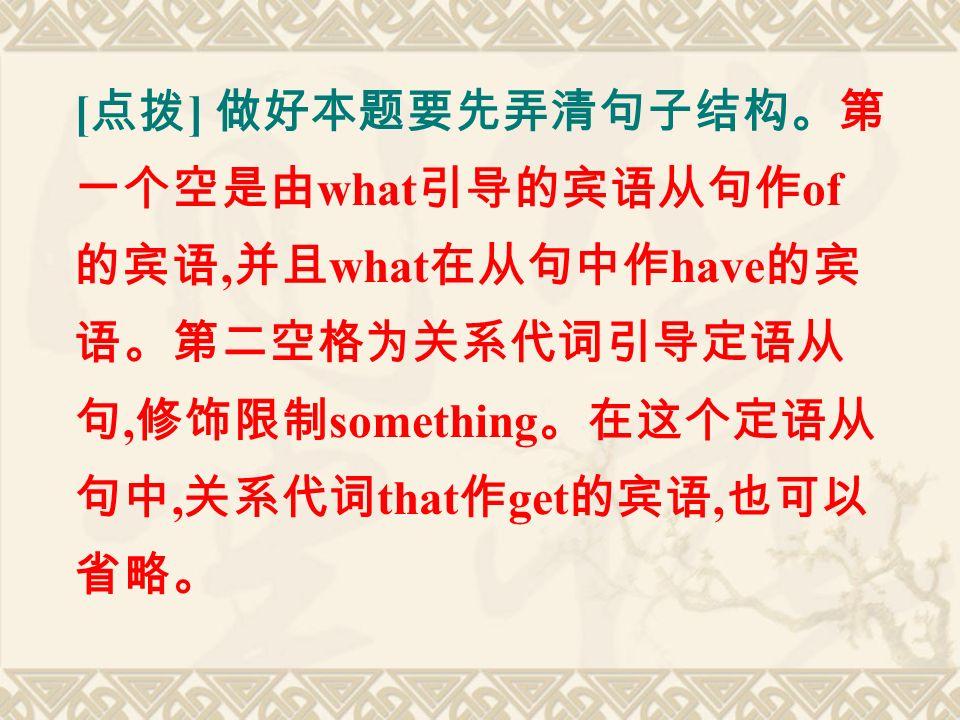 [ 点拨 ] 做好本题要先弄清句子结构。第 一个空是由 what 引导的宾语从句作 of 的宾语, 并且 what 在从句中作 have 的宾 语。第二空格为关系代词引导定语从 句, 修饰限制 something 。在这个定语从 句中, 关系代词 that 作 get 的宾语, 也可以 省略。