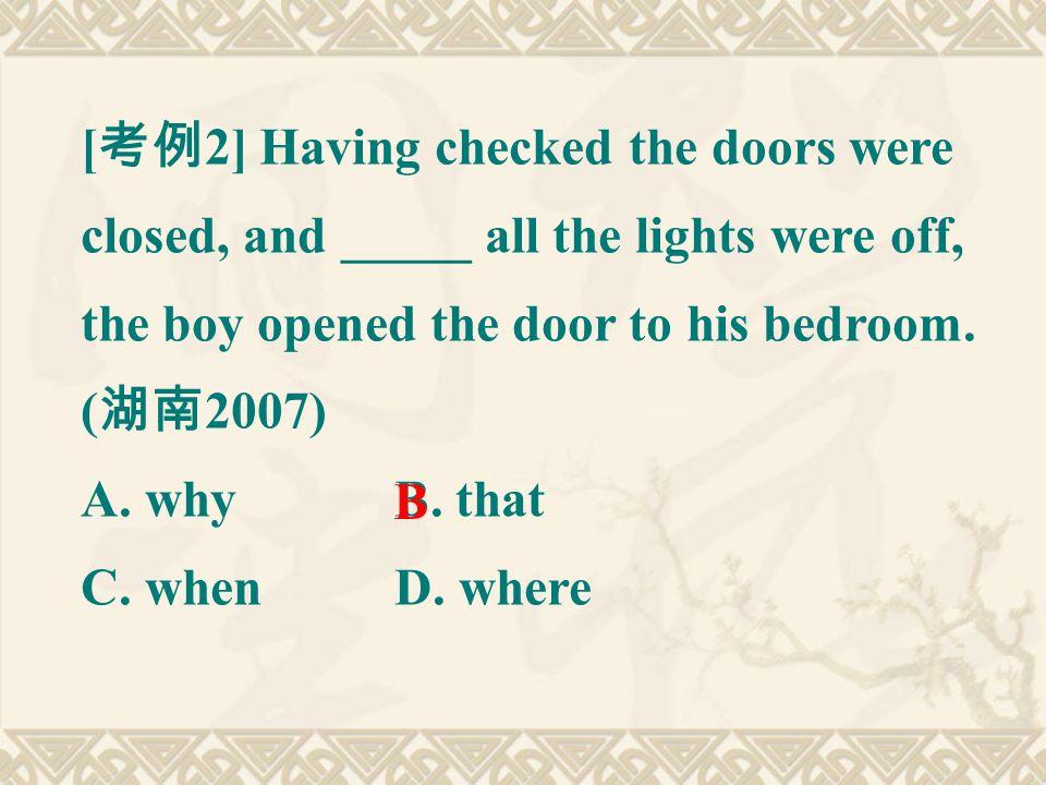[ 考例 2] Having checked the doors were closed, and _____ all the lights were off, the boy opened the door to his bedroom.