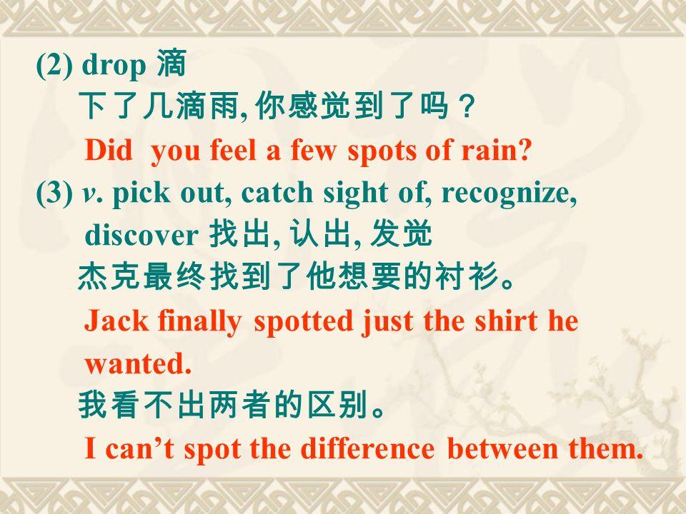 (2) drop 滴 下了几滴雨, 你感觉到了吗? Did you feel a few spots of rain.