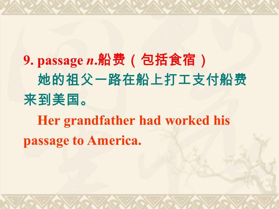 9. passage n. 船费(包括食宿) 她的祖父一路在船上打工支付船费 来到美国。 Her grandfather had worked his passage to America.