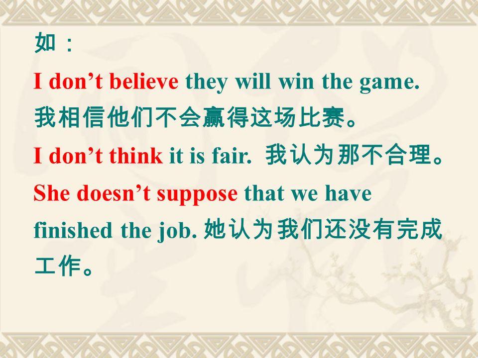 如: I don't believe they will win the game. 我相信他们不会赢得这场比赛。 I don't think it is fair.