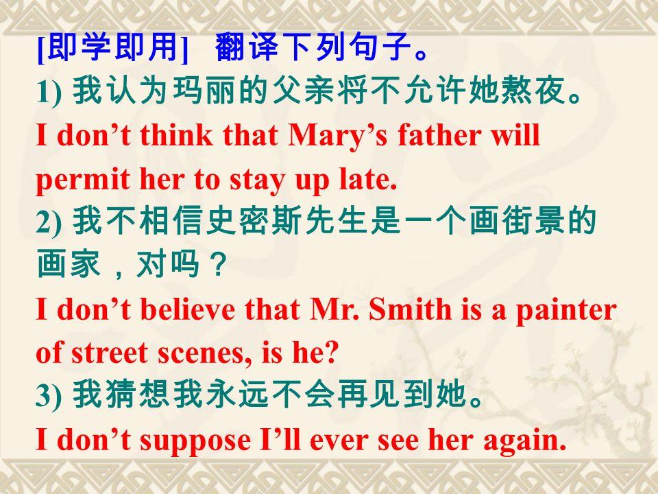 [ 即学即用 ] 翻译下列句子。 1) 我认为玛丽的父亲将不允许她熬夜。 I don't think that Mary's father will permit her to stay up late.
