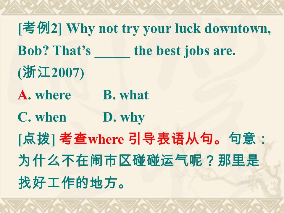 [ 考例 2] Why not try your luck downtown, Bob. That's _____ the best jobs are.