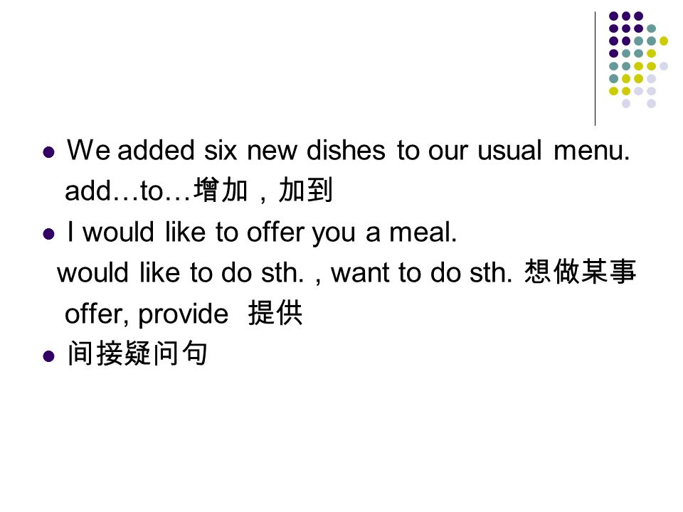 We added six new dishes to our usual menu. add…to… 增加,加到 I would like to offer you a meal.