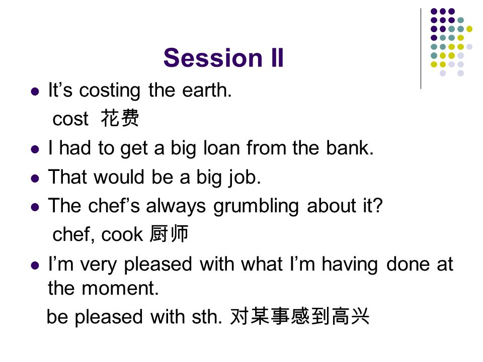 Session II It's costing the earth. cost 花费 I had to get a big loan from the bank.