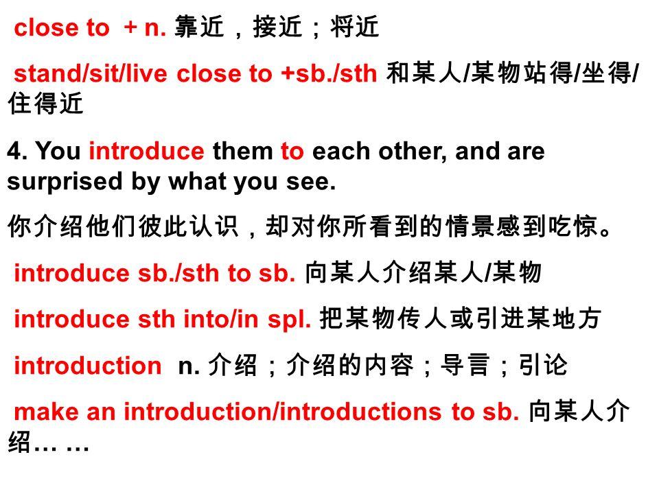 close to + n. 靠近,接近;将近 stand/sit/live close to +sb./sth 和某人 / 某物站得 / 坐得 / 住得近 4.