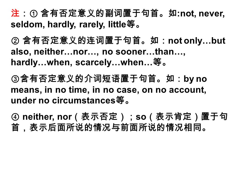 注:① 含有否定意义的副词置于句首。如 :not, never, seldom, hardly, rarely, little 等。 ② 含有否定意义的连词置于句首。如: not only…but also, neither…nor…, no sooner…than…, hardly…when, scarcely…when… 等。 ③含有否定意义的介词短语置于句首。如: by no means, in no time, in no case, on no account, under no circumstances 等。 ④ neither, nor (表示否定); so (表示肯定)置于句 首,表示后面所说的情况与前面所说的情况相同。
