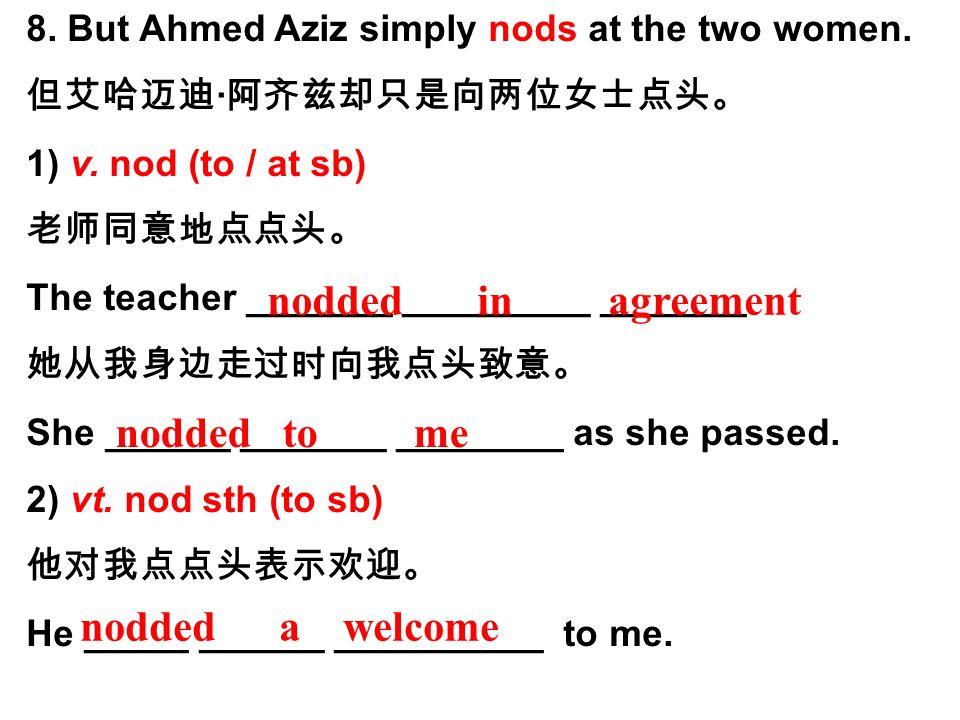 8. But Ahmed Aziz simply nods at the two women. 但艾哈迈迪 · 阿齐兹却只是向两位女士点头。 1) v.