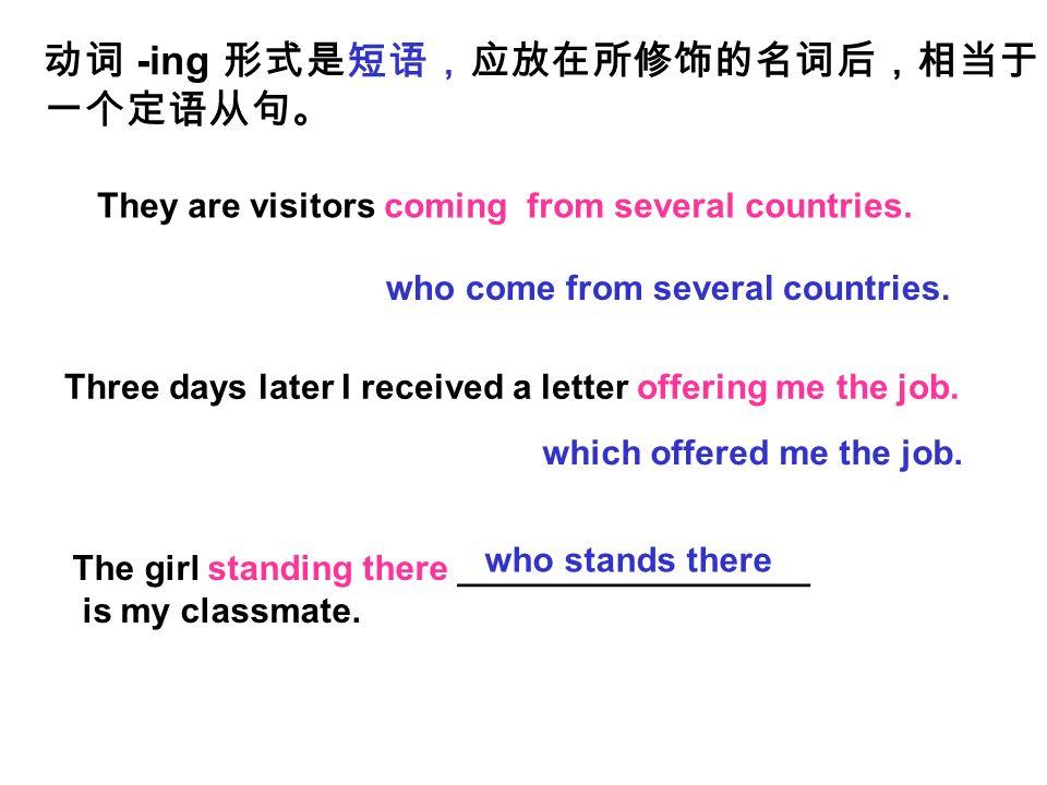 动词 -ing 形式是短语,应放在所修饰的名词后,相当于 一个定语从句。 They are visitors coming from several countries.
