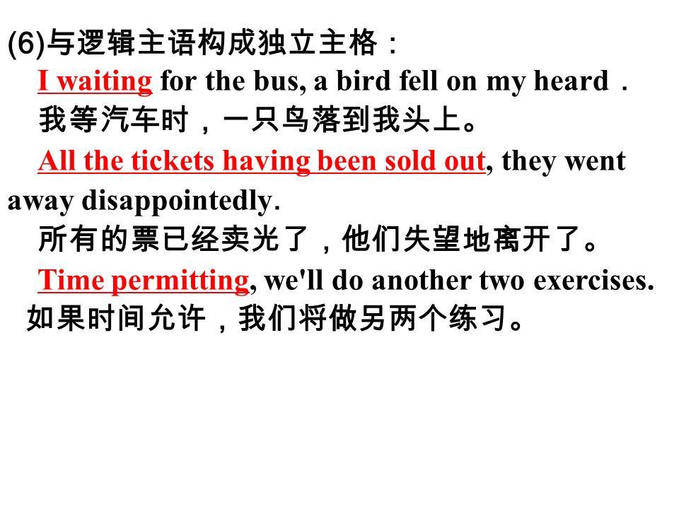 (6) 与逻辑主语构成独立主格: I waiting for the bus, a bird fell on my heard . 我等汽车时,一只鸟落到我头上。 All the tickets having been sold out, they went away disappointedly.