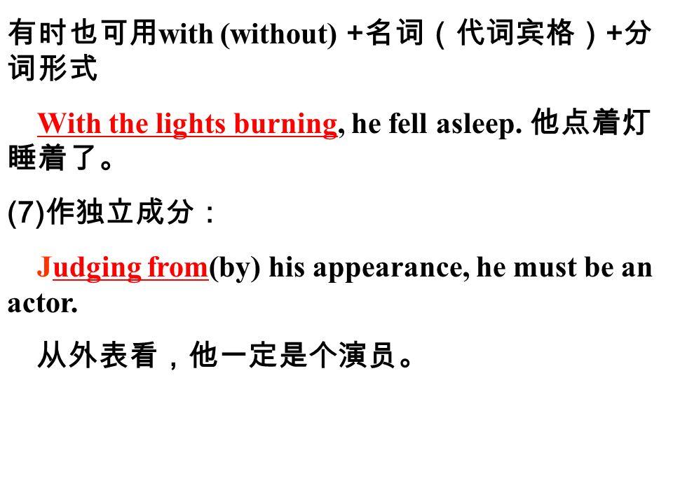 有时也可用 with (without) + 名词(代词宾格) + 分 词形式 With the lights burning, he fell asleep.
