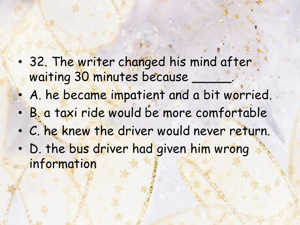 32. The writer changed his mind after waiting 30 minutes because _____.