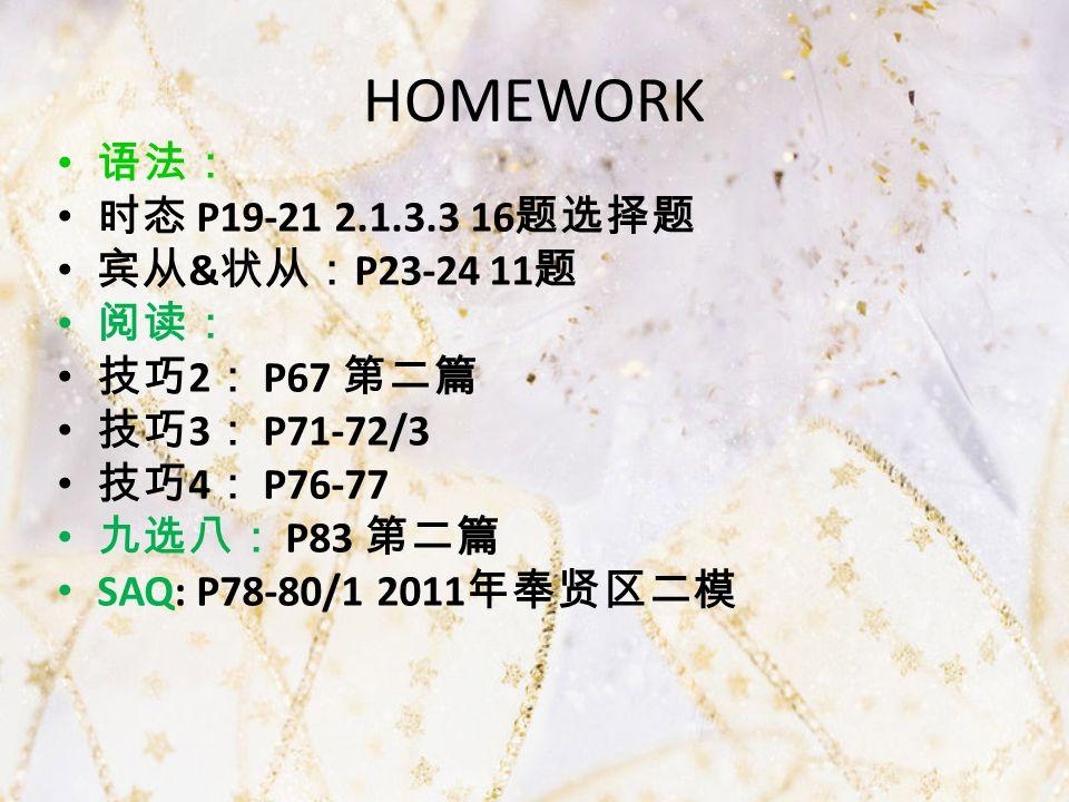 HOMEWORK 语法: 时态 P19-21 2.1.3.3 16 题选择题 宾从 & 状从: P23-24 11 题 阅读: 技巧 2 : P67 第二篇 技巧 3 : P71-72/3 技巧 4 : P76-77 九选八: P83 第二篇 SAQ: P78-80/1 2011 年奉贤区二模