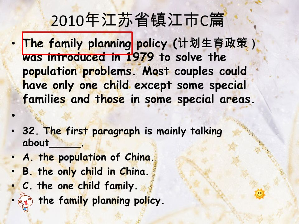 2010 年江苏省镇江市 C 篇 The family planning policy ( 计划生育政策) was introduced in 1979 to solve the population problems.