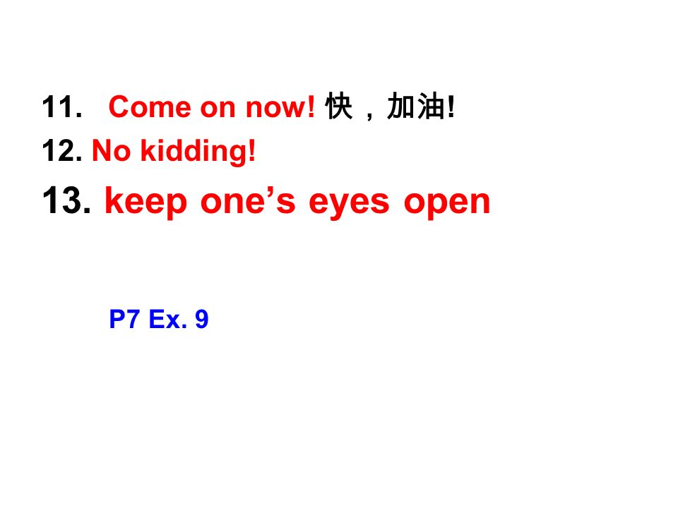 11. Come on now! 快,加油 ! 12. No kidding! 13. keep one's eyes open P7 Ex. 9